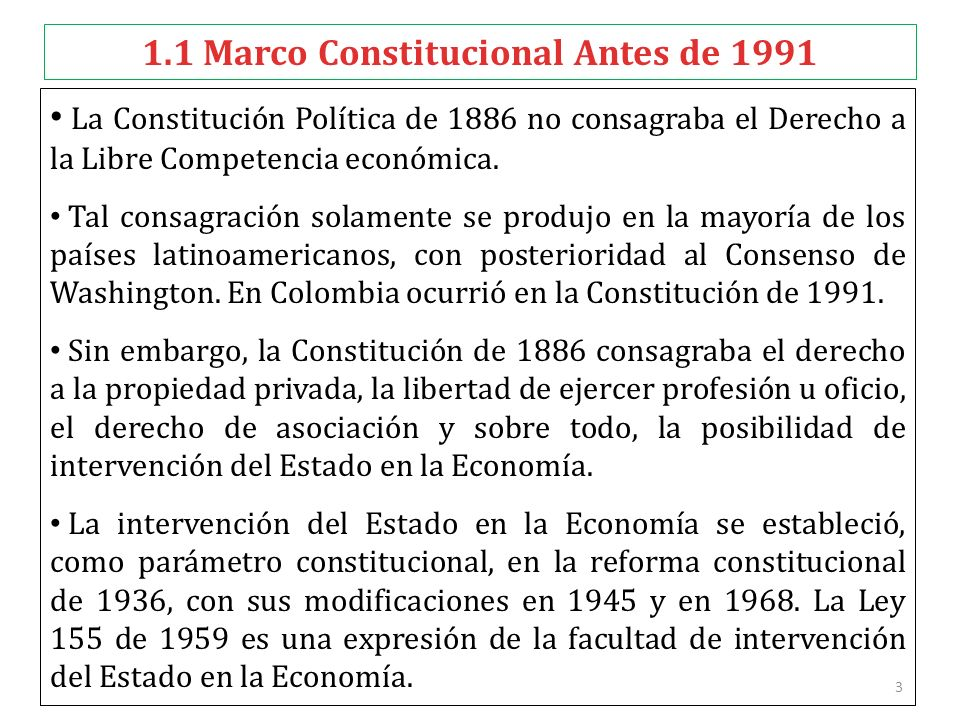 3 1.1 Marco Constitucional Antes de 1991 La Constitución Política de 1886 no consagraba el Derecho a la Libre Competencia económica. Tal consagración