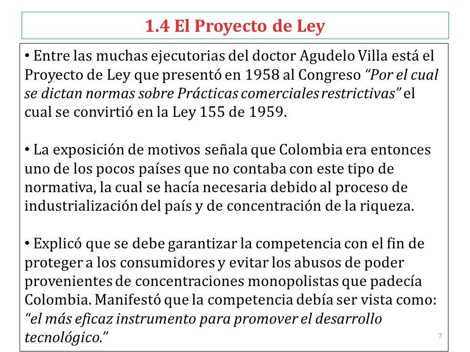 8 1.4 El Proyecto de Ley Hoy, 50 años después de su expedición, la Ley 155 de 1959, no ha perdido vigencia y nadie duda de su importancia como norma fundadora del Derecho de la Competencia.