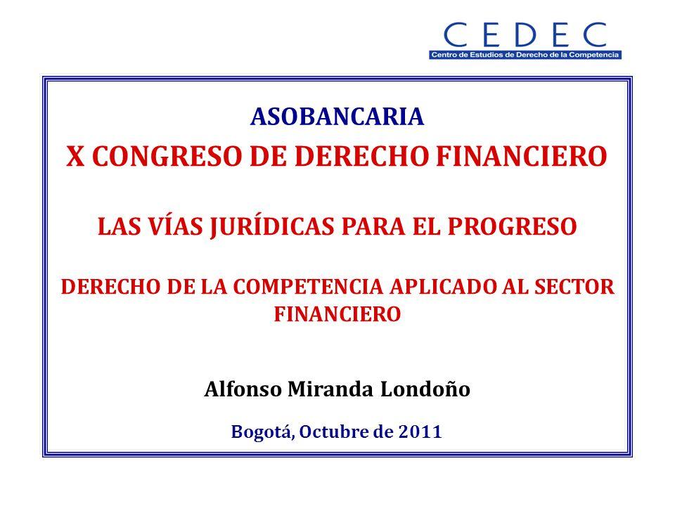Alfonso Miranda Londoño Bogotá, Octubre de 2011 ASOBANCARIA X CONGRESO DE DERECHO FINANCIERO LAS VÍAS JURÍDICAS PARA EL PROGRESO DERECHO DE LA COMPETENCIA APLICADO AL SECTOR FINANCIERO