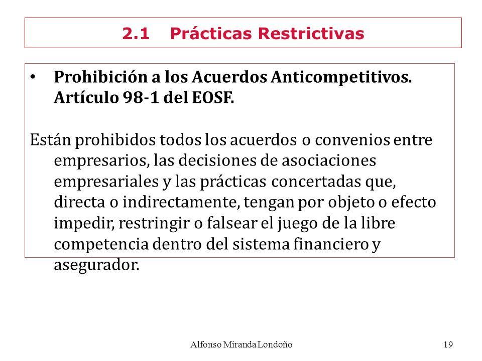 Alfonso Miranda Londoño19 Prohibición a los Acuerdos Anticompetitivos. Artículo 98-1 del EOSF. Están prohibidos todos los acuerdos o convenios entre e