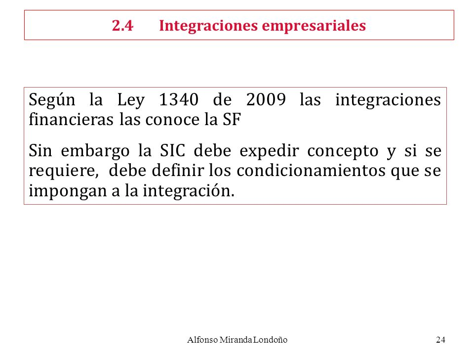 Alfonso Miranda Londoño24 Según la Ley 1340 de 2009 las integraciones financieras las conoce la SF Sin embargo la SIC debe expedir concepto y si se requiere, debe definir los condicionamientos que se impongan a la integración.