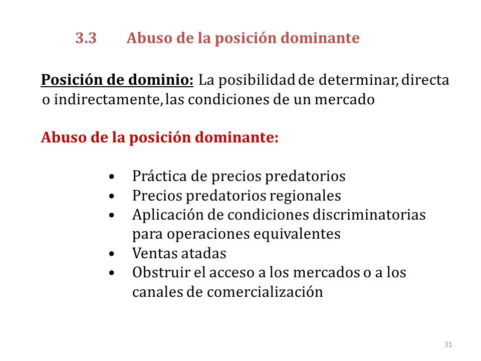 31 3.3 Abuso de la posición dominante Posición de dominio: La posibilidad de determinar, directa o indirectamente, las condiciones de un mercado Abuso