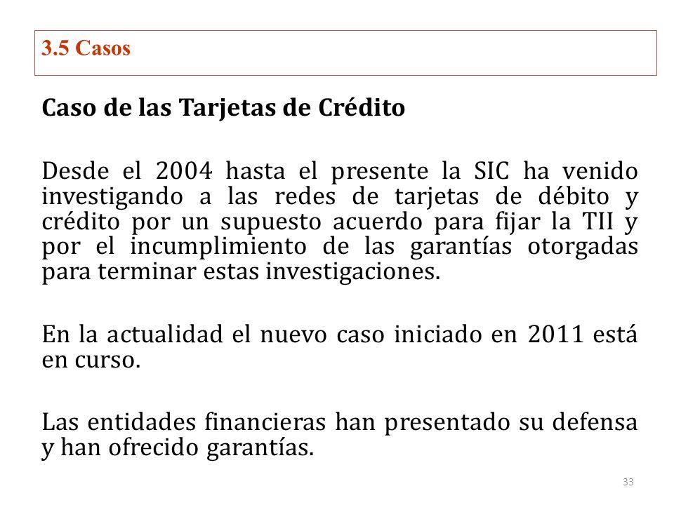 3.5 Casos Caso de las Tarjetas de Crédito Desde el 2004 hasta el presente la SIC ha venido investigando a las redes de tarjetas de débito y crédito por un supuesto acuerdo para fijar la TII y por el incumplimiento de las garantías otorgadas para terminar estas investigaciones.