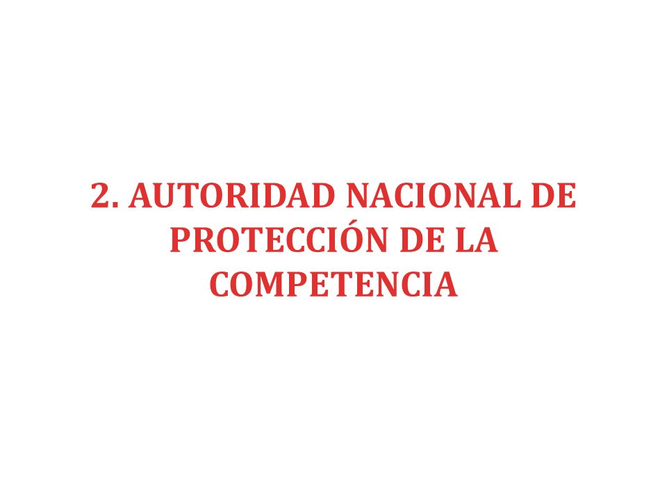 2. AUTORIDAD NACIONAL DE PROTECCIÓN DE LA COMPETENCIA