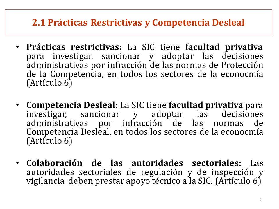 5 2.1 Prácticas Restrictivas y Competencia Desleal Prácticas restrictivas: La SIC tiene facultad privativa para investigar, sancionar y adoptar las decisiones administrativas por infracción de las normas de Protección de la Competencia, en todos los sectores de la econocmía (Artículo 6) Competencia Desleal: La SIC tiene facultad privativa para investigar, sancionar y adoptar las decisiones administrativas por infracción de las normas de Competencia Desleal, en todos los sectores de la econocmía (Artículo 6) Colaboración de las autoridades sectoriales: Las autoridades sectoriales de regulación y de inspección y vigilancia deben prestar apoyo técnico a la SIC.