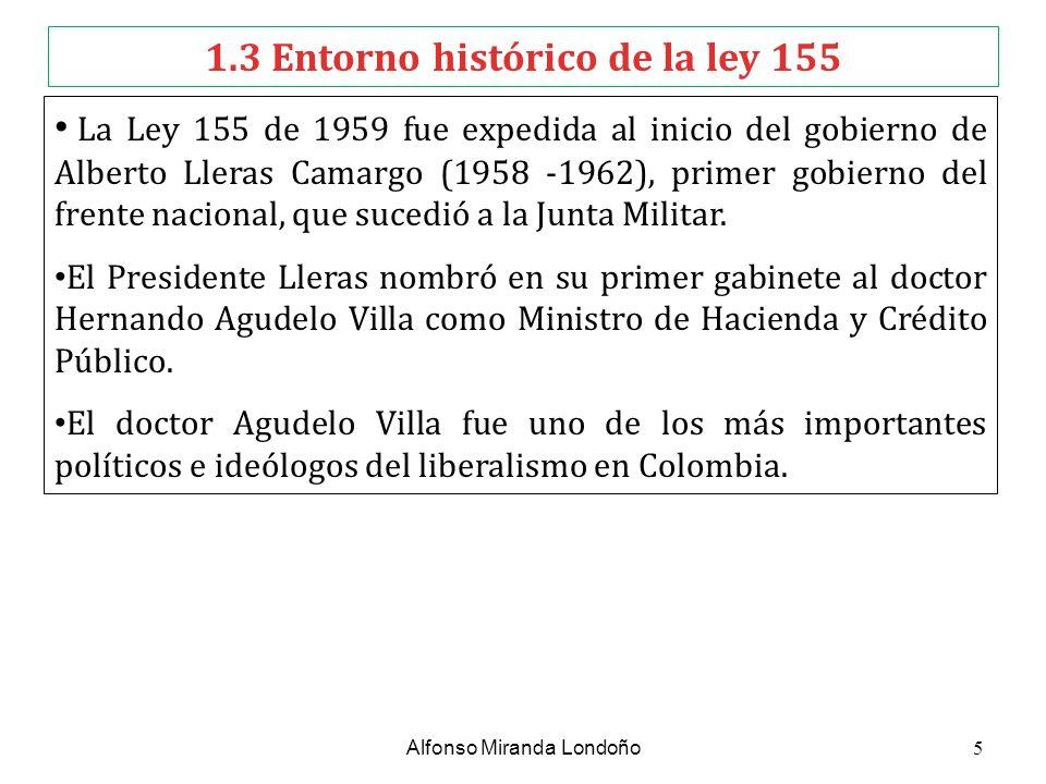 1.3 Entorno histórico de la ley 155 La Ley 155 de 1959 fue expedida al inicio del gobierno de Alberto Lleras Camargo (1958 -1962), primer gobierno del