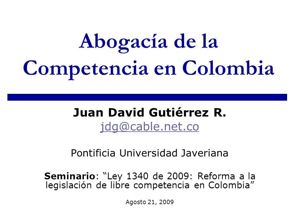 Abogacía de la Competencia en Colombia Juan David Gutiérrez R. jdg@cable.net.co Pontificia Universidad Javeriana Seminario: Ley 1340 de 2009: Reforma