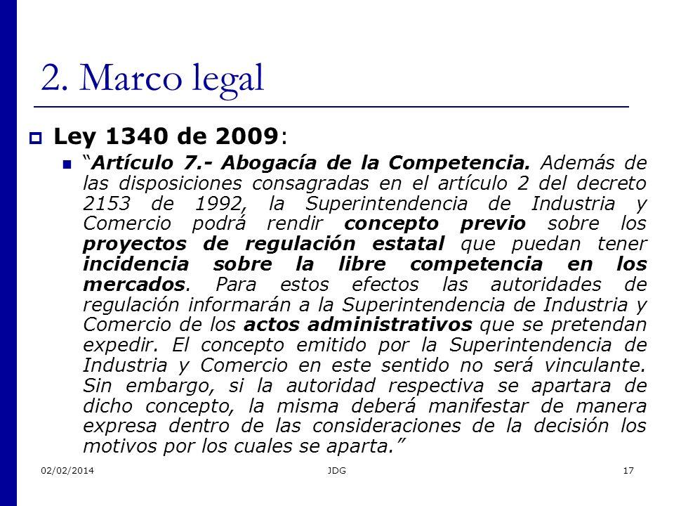 02/02/2014JDG17 2. Marco legal Ley 1340 de 2009: Artículo 7.- Abogacía de la Competencia. Además de las disposiciones consagradas en el artículo 2 del