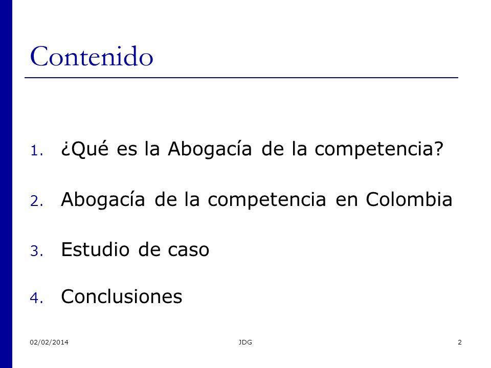02/02/2014JDG2 Contenido 1. ¿Qué es la Abogacía de la competencia? 2. Abogacía de la competencia en Colombia 3. Estudio de caso 4. Conclusiones