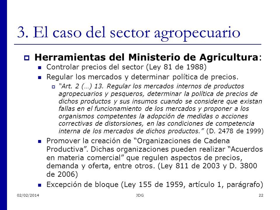 02/02/2014JDG22 3. El caso del sector agropecuario Herramientas del Ministerio de Agricultura: Controlar precios del sector (Ley 81 de 1988) Regular l