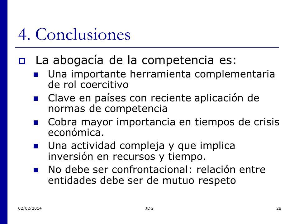 02/02/2014JDG28 4. Conclusiones La abogacía de la competencia es: Una importante herramienta complementaria de rol coercitivo Clave en países con reci
