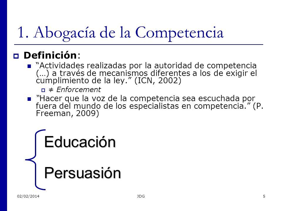 02/02/2014JDG5 1. Abogacía de la Competencia Definición: Actividades realizadas por la autoridad de competencia (…) a través de mecanismos diferentes