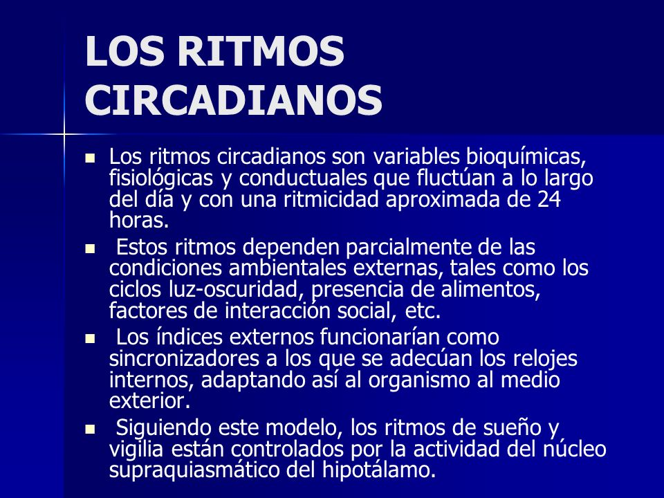 LOS RITMOS CIRCADIANOS Los ritmos circadianos son variables bioquímicas, fisiológicas y conductuales que fluctúan a lo largo del día y con una ritmici