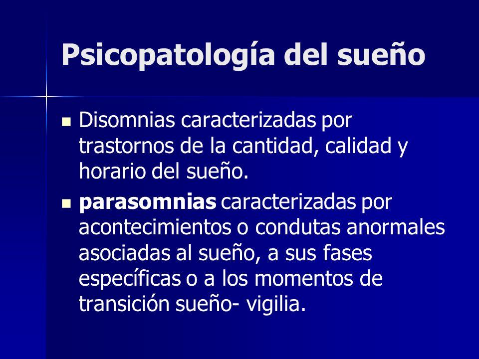 Psicopatología del sueño Disomnias caracterizadas por trastornos de la cantidad, calidad y horario del sueño. parasomnias caracterizadas por acontecim