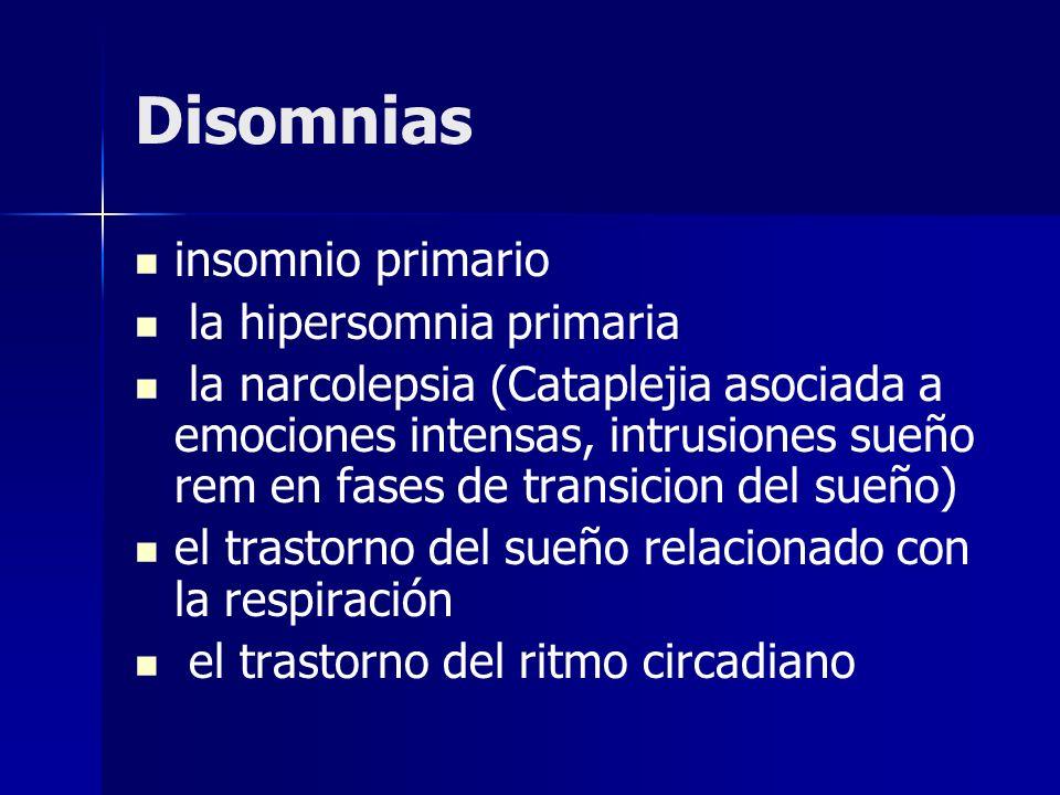 Disomnias insomnio primario la hipersomnia primaria la narcolepsia (Cataplejia asociada a emociones intensas, intrusiones sueño rem en fases de transi
