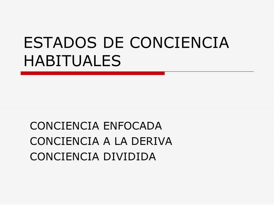 ESTADOS DE CONCIENCIA HABITUALES CONCIENCIA ENFOCADA CONCIENCIA A LA DERIVA CONCIENCIA DIVIDIDA