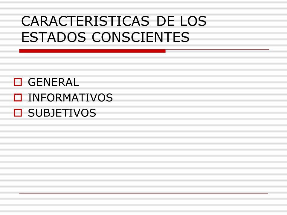 CARACTERISTICAS DE LOS ESTADOS CONSCIENTES GENERAL INFORMATIVOS SUBJETIVOS