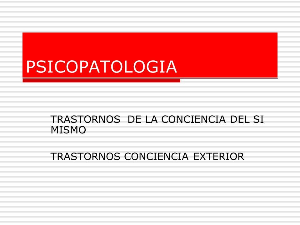 PSICOPATOLOGIA TRASTORNOS DE LA CONCIENCIA DEL SI MISMO TRASTORNOS CONCIENCIA EXTERIOR