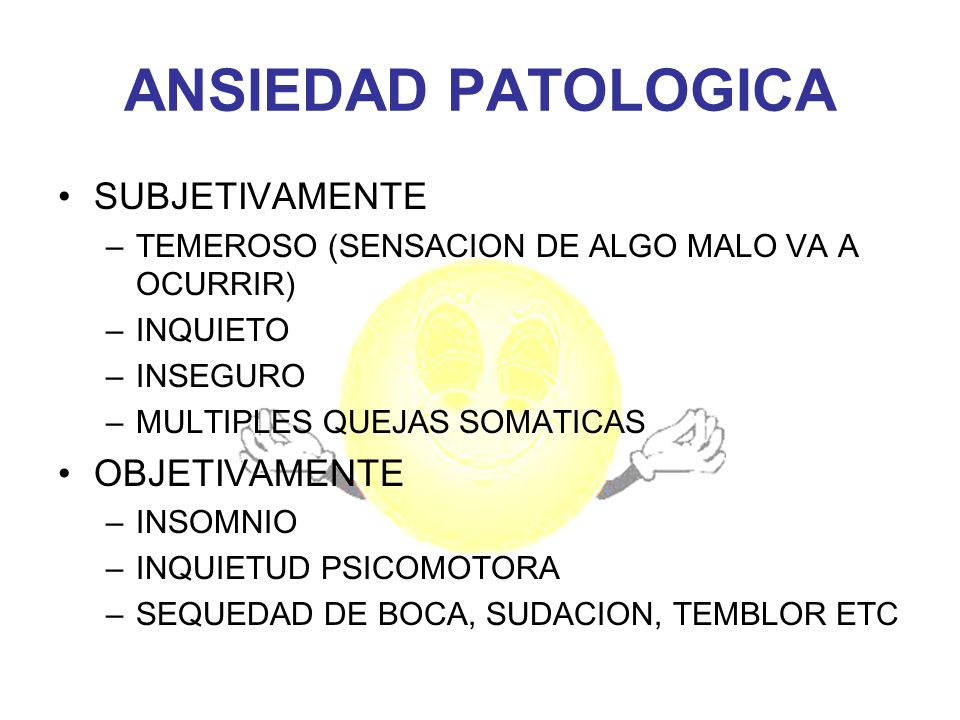 ANSIEDAD PATOLOGICA SUBJETIVAMENTE –TEMEROSO (SENSACION DE ALGO MALO VA A OCURRIR) –INQUIETO –INSEGURO –MULTIPLES QUEJAS SOMATICAS OBJETIVAMENTE –INSO