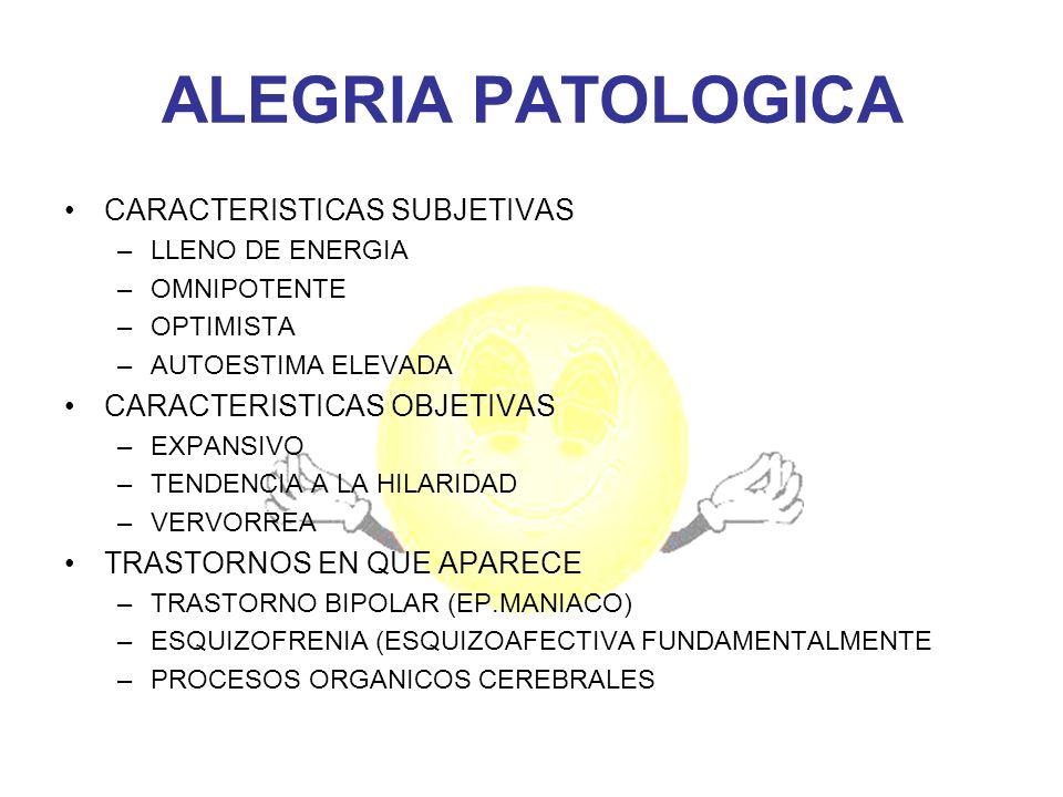 ALEGRIA PATOLOGICA CARACTERISTICAS SUBJETIVAS –LLENO DE ENERGIA –OMNIPOTENTE –OPTIMISTA –AUTOESTIMA ELEVADA CARACTERISTICAS OBJETIVAS –EXPANSIVO –TEND