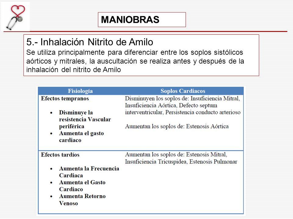 5.- Inhalación Nitrito de Amilo Se utiliza principalmente para diferenciar entre los soplos sistólicos aórticos y mitrales, la auscultación se realiza