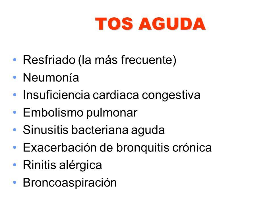 TOS AGUDA Resfriado (la más frecuente) Neumon í a Insuficiencia cardiaca congestiva Embolismo pulmonar Sinusitis bacteriana aguda Exacerbación de bron