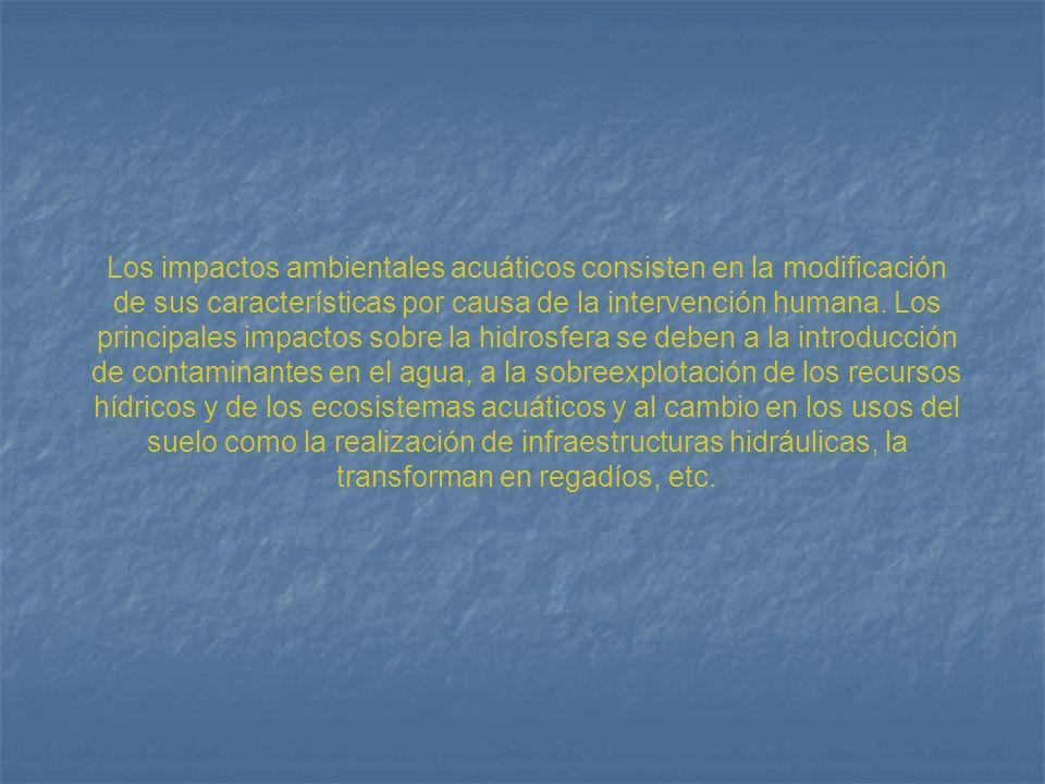 Los impactos ambientales acuáticos consisten en la modificación de sus características por causa de la intervención humana. Los principales impactos s