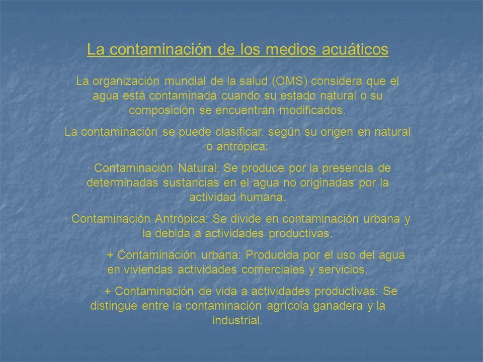 Agentes contaminantes de los medios acuáticos Los agentes contaminantes acuáticos son sustancias y organismos extraños al agua natural, ante los que se pierde su capacidad autodepuradora.