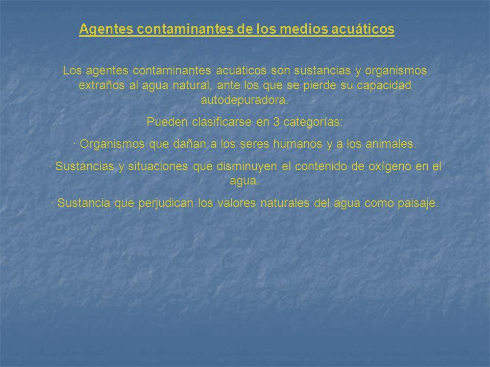 Agentes contaminantes de los medios acuáticos Los agentes contaminantes acuáticos son sustancias y organismos extraños al agua natural, ante los que s