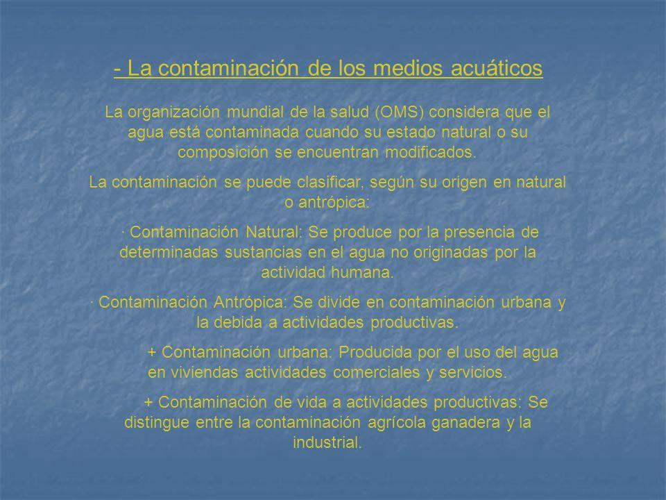 - La contaminación de los medios acuáticos La organización mundial de la salud (OMS) considera que el agua está contaminada cuando su estado natural o su composición se encuentran modificados.