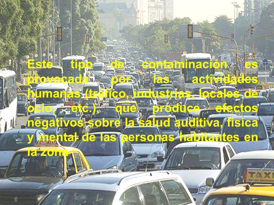 Este tipo de contaminación es provocada por las actividades humanas (tráfico, industrias, locales de ocio, etc.), que produce efectos negativos sobre