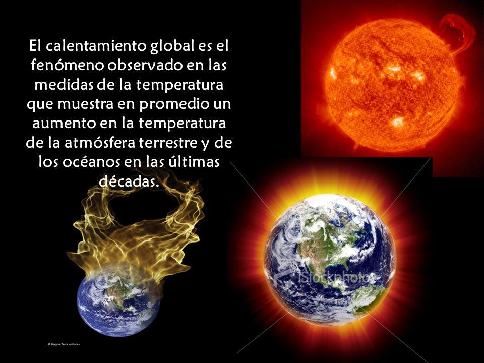 El calentamiento global es el fenómeno observado en las medidas de la temperatura que muestra en promedio un aumento en la temperatura de la atmósfera