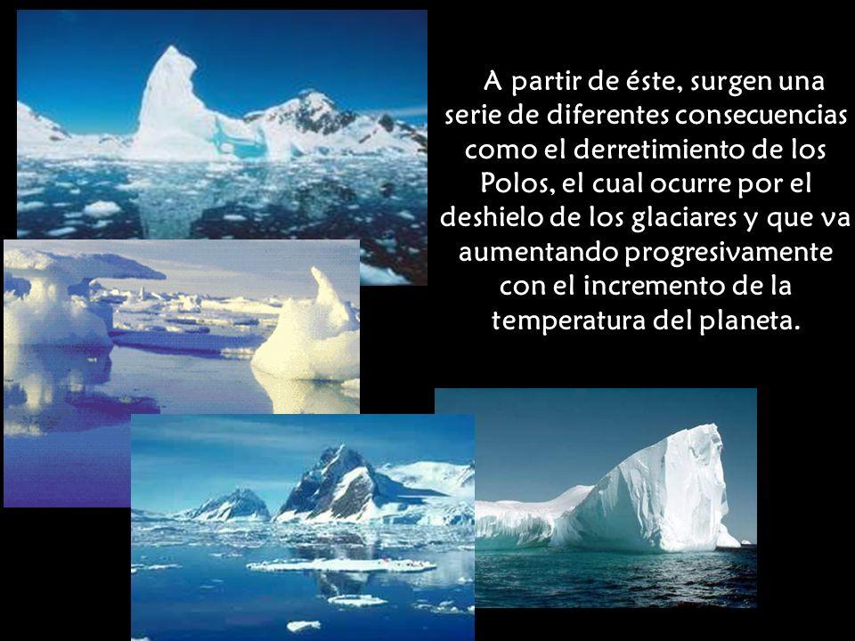 A partir de éste, surgen una serie de diferentes consecuencias como el derretimiento de los Polos, el cual ocurre por el deshielo de los glaciares y q