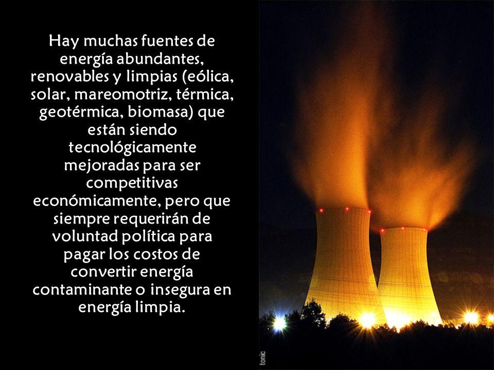 Hay muchas fuentes de energía abundantes, renovables y limpias (eólica, solar, mareomotriz, térmica, geotérmica, biomasa) que están siendo tecnológica