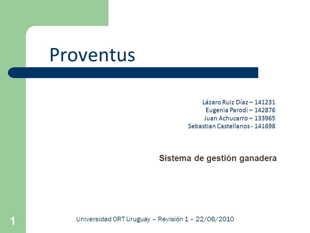 1 Proventus Sistema de gestión ganadera Universidad ORT Uruguay – Revisión 1 – 22/06/2010 Lázaro Ruiz Díaz – 141231 Eugenia Parodi – 142876 Juan Achuc