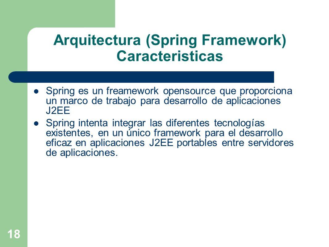 18 Arquitectura (Spring Framework) Caracteristicas Spring es un freamework opensource que proporciona un marco de trabajo para desarrollo de aplicacio