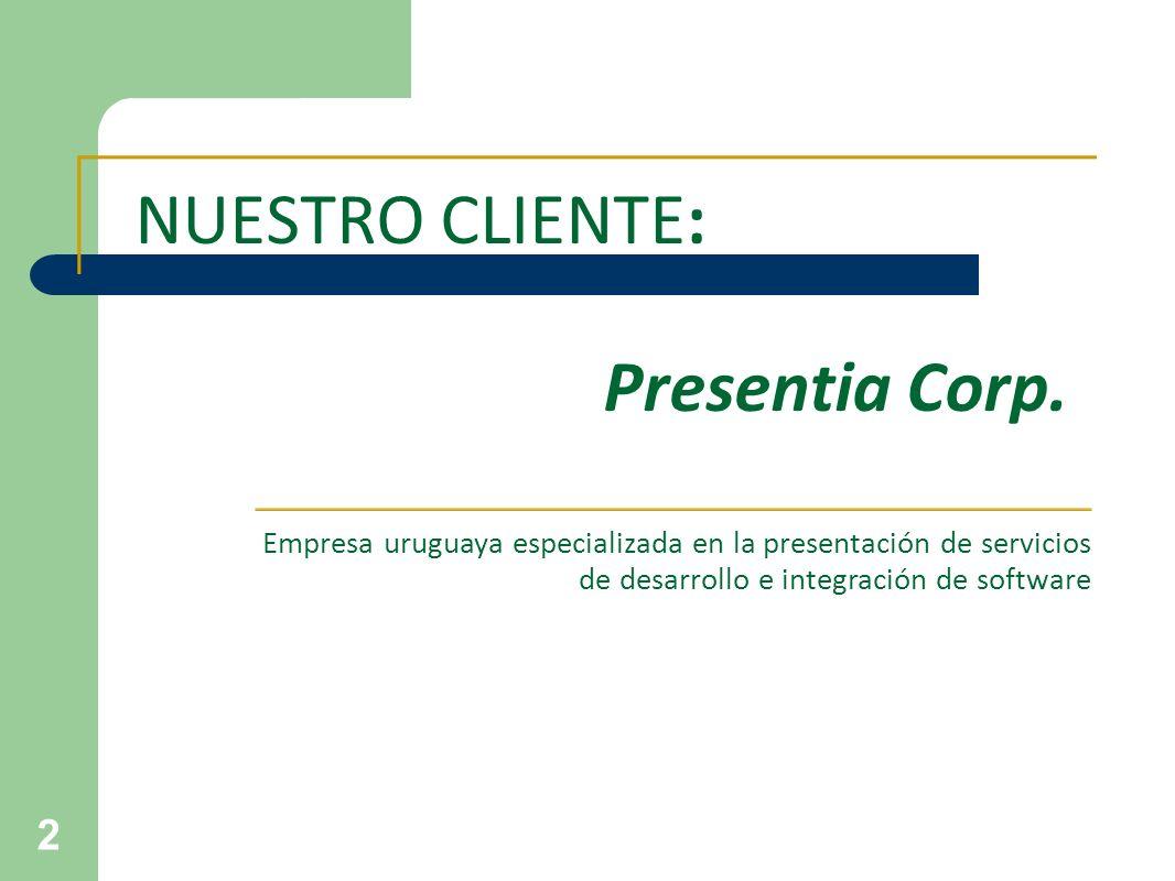 2 NUESTRO CLIENTE: Presentia Corp. Empresa uruguaya especializada en la presentación de servicios de desarrollo e integración de software