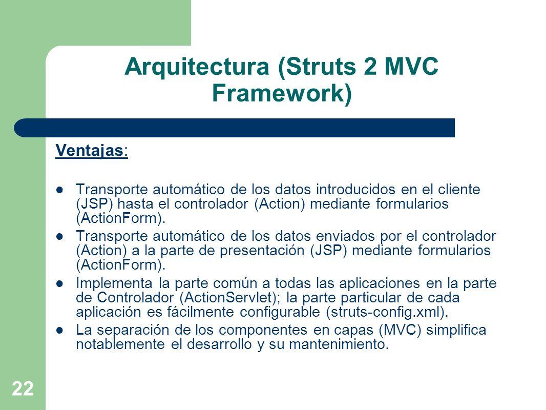 22 Arquitectura (Struts 2 MVC Framework) Ventajas: Transporte automático de los datos introducidos en el cliente (JSP) hasta el controlador (Action) m