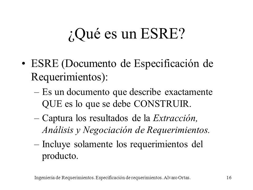 Ingeniería de Requerimientos. Especificación de requerimientos. Alvaro Ortas.16 ¿Qué es un ESRE? ESRE (Documento de Especificación de Requerimientos):
