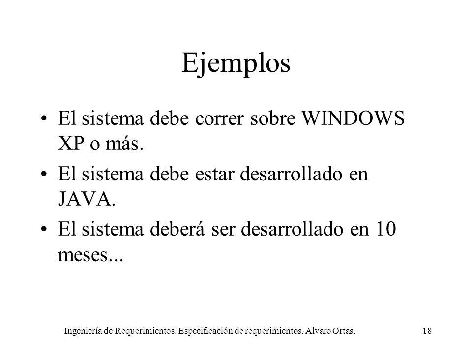 Ingeniería de Requerimientos. Especificación de requerimientos. Alvaro Ortas.18 Ejemplos El sistema debe correr sobre WINDOWS XP o más. El sistema deb