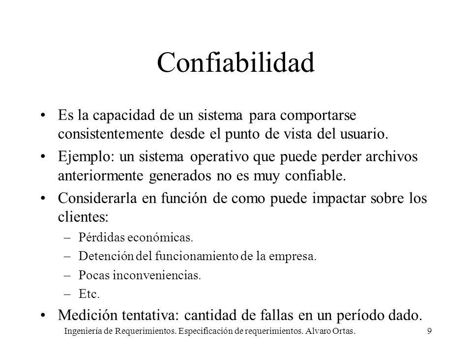 Ingeniería de Requerimientos. Especificación de requerimientos. Alvaro Ortas.9 Confiabilidad Es la capacidad de un sistema para comportarse consistent