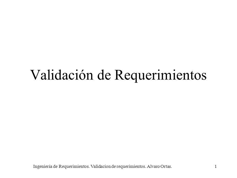 Ingeniería de Requerimientos. Validacion de requerimientos. Alvaro Ortas.1 Validación de Requerimientos