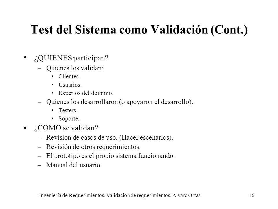 Ingeniería de Requerimientos. Validacion de requerimientos. Alvaro Ortas.16 Test del Sistema como Validación (Cont.) ¿ QUIENES participan? –Quienes lo