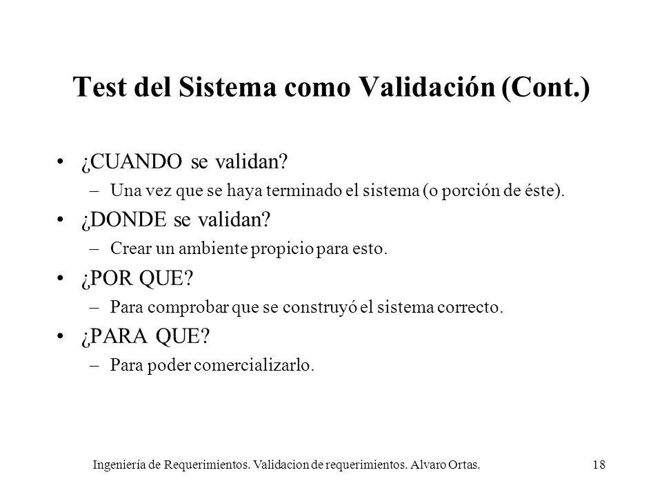 Ingeniería de Requerimientos. Validacion de requerimientos. Alvaro Ortas.18 Test del Sistema como Validación (Cont.) ¿CUANDO se validan? –Una vez que