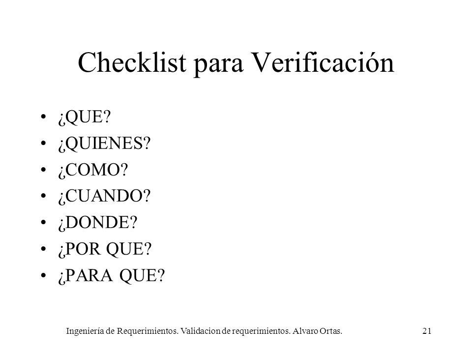 Ingeniería de Requerimientos. Validacion de requerimientos. Alvaro Ortas.21 Checklist para Verificación ¿QUE? ¿QUIENES? ¿COMO? ¿CUANDO? ¿DONDE? ¿POR Q