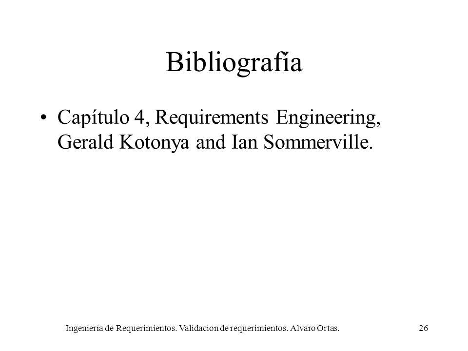 Ingeniería de Requerimientos. Validacion de requerimientos. Alvaro Ortas.26 Bibliografía Capítulo 4, Requirements Engineering, Gerald Kotonya and Ian