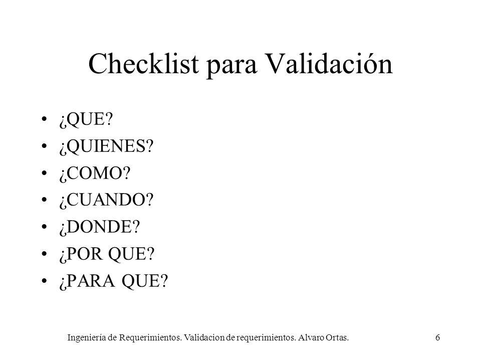 Ingeniería de Requerimientos. Validacion de requerimientos. Alvaro Ortas.6 Checklist para Validación ¿QUE? ¿QUIENES? ¿COMO? ¿CUANDO? ¿DONDE? ¿POR QUE?