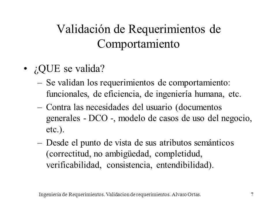 Ingeniería de Requerimientos. Validacion de requerimientos. Alvaro Ortas.7 Validación de Requerimientos de Comportamiento ¿QUE se valida? –Se validan