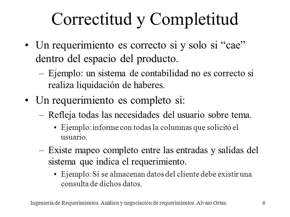Ingeniería de Requerimientos. Análisis y negociación de requerimientos. Alvaro Ortas.6 Correctitud y Completitud Un requerimiento es correcto si y sol