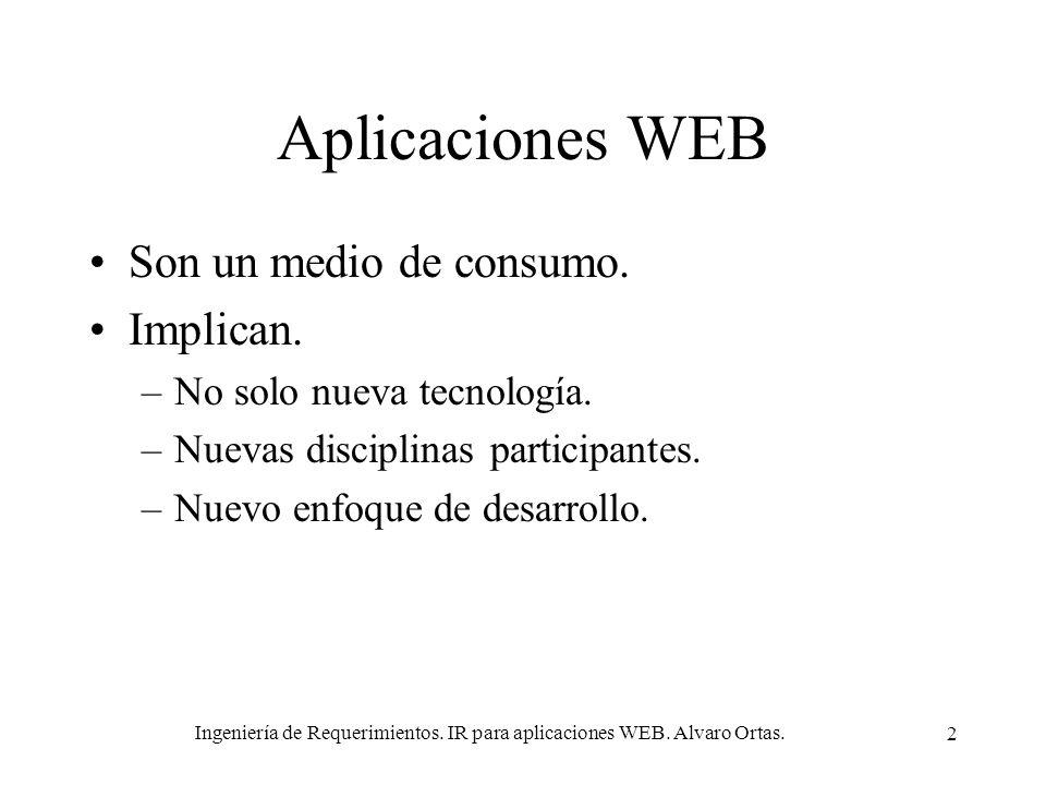 Ingeniería de Requerimientos. IR para aplicaciones WEB. Alvaro Ortas. 2 Aplicaciones WEB Son un medio de consumo. Implican. –No solo nueva tecnología.